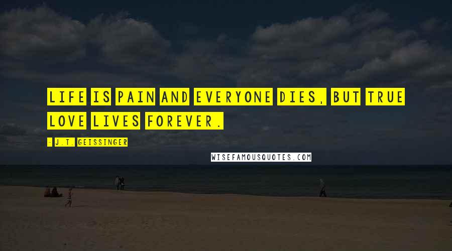 J.T. Geissinger quotes: Life is pain and everyone dies, but true love lives forever.