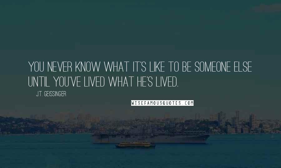 J.T. Geissinger quotes: You never know what it's like to be someone else until you've lived what he's lived.