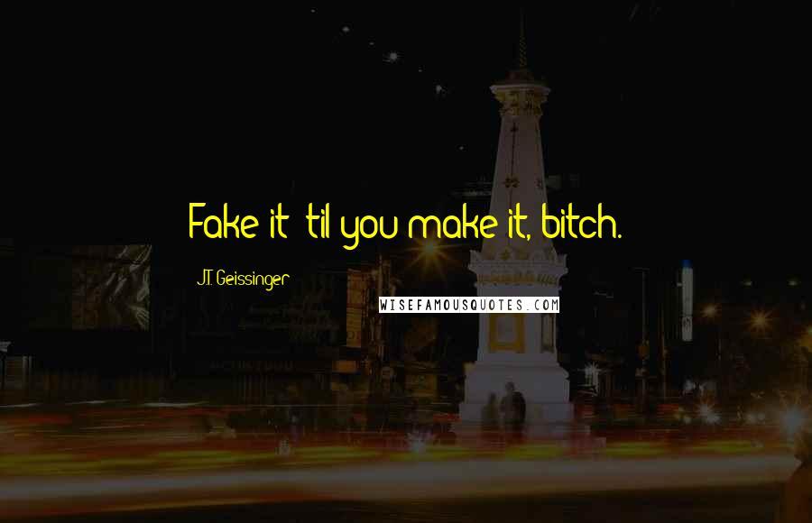 J.T. Geissinger quotes: Fake it 'til you make it, bitch.