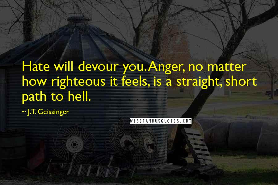 J.T. Geissinger quotes: Hate will devour you. Anger, no matter how righteous it feels, is a straight, short path to hell.