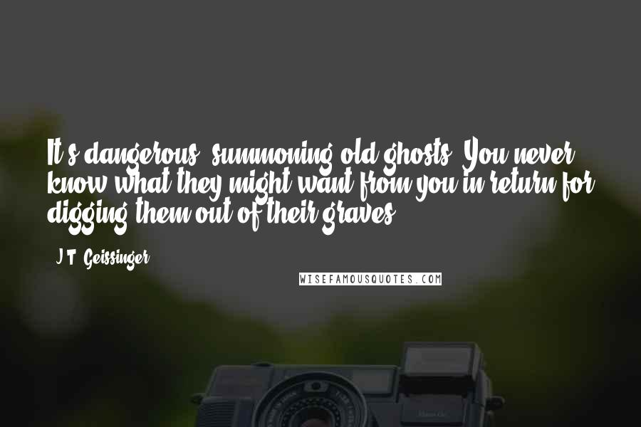 J.T. Geissinger quotes: It's dangerous, summoning old ghosts. You never know what they might want from you in return for digging them out of their graves.