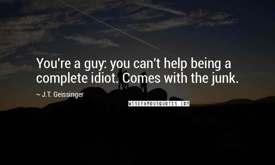 J.T. Geissinger quotes: You're a guy: you can't help being a complete idiot. Comes with the junk.