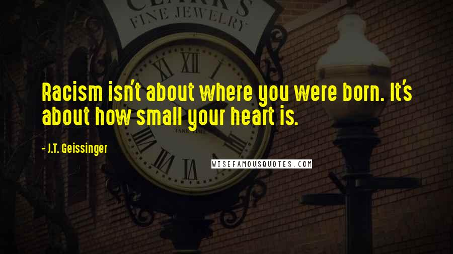 J.T. Geissinger quotes: Racism isn't about where you were born. It's about how small your heart is.