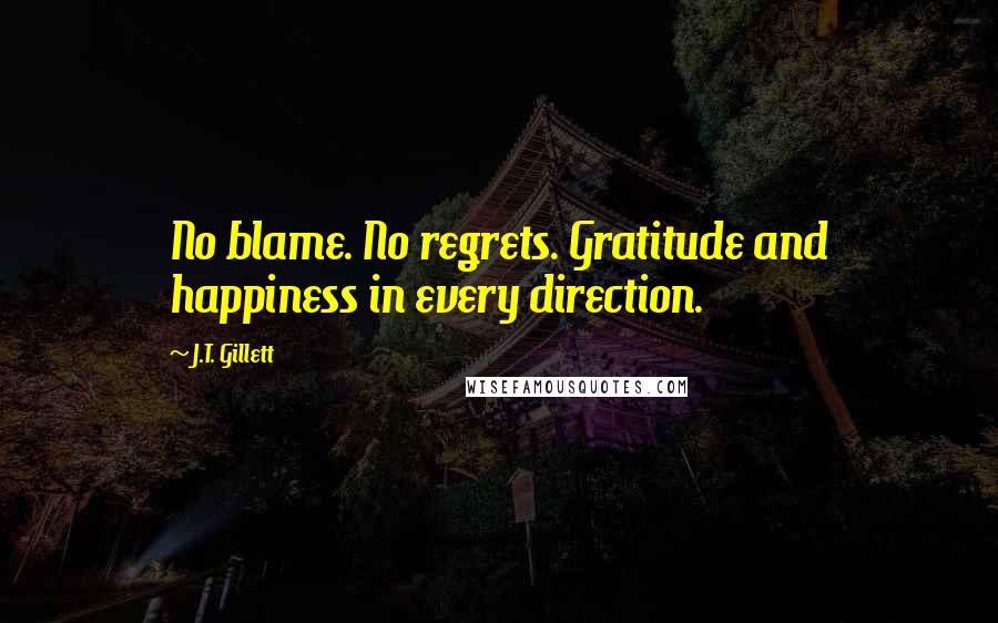 J.T. Gillett quotes: No blame. No regrets. Gratitude and happiness in every direction.