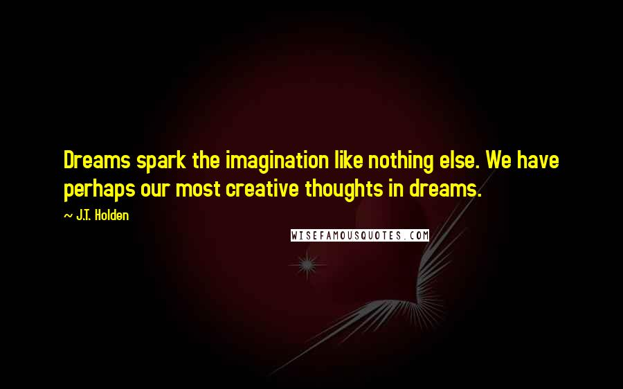J.T. Holden quotes: Dreams spark the imagination like nothing else. We have perhaps our most creative thoughts in dreams.