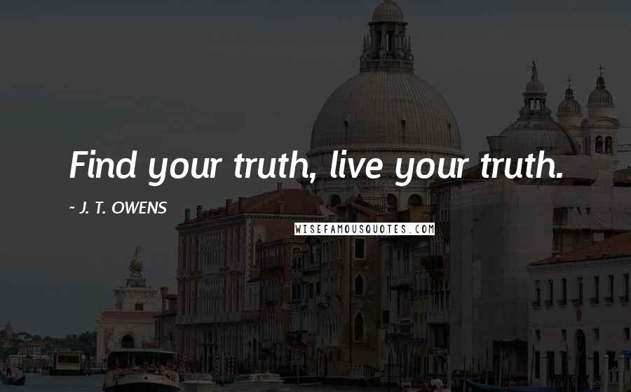 J. T. OWENS quotes: Find your truth, live your truth.