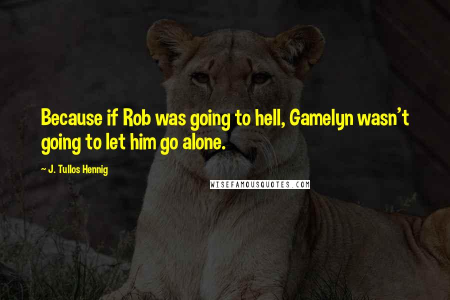 J. Tullos Hennig quotes: Because if Rob was going to hell, Gamelyn wasn't going to let him go alone.