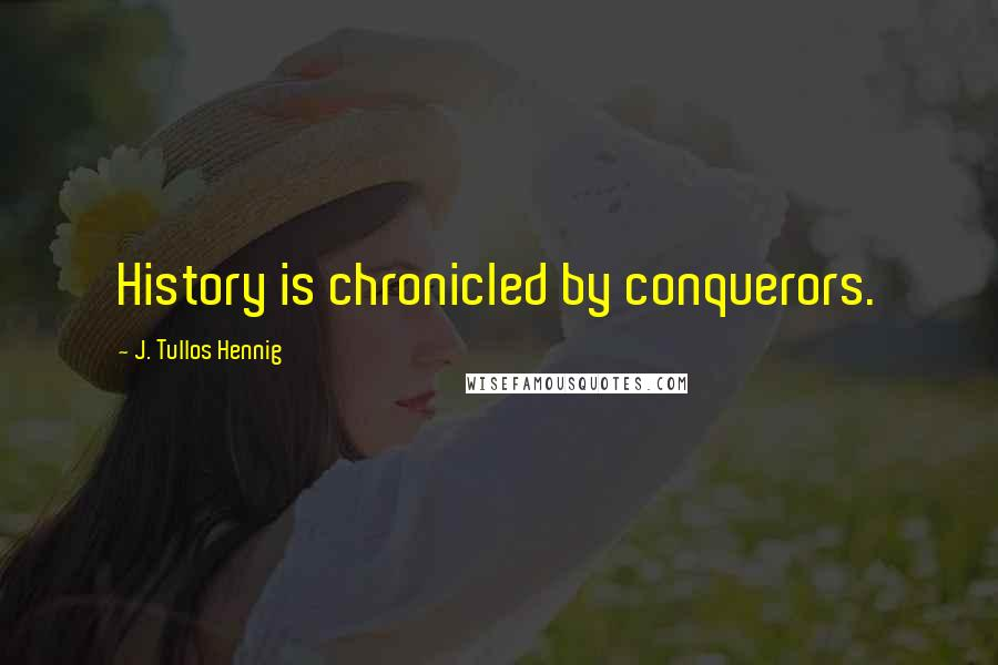 J. Tullos Hennig quotes: History is chronicled by conquerors.