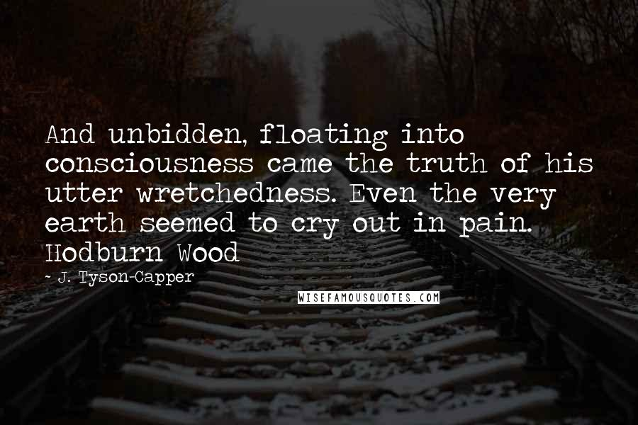 J. Tyson-Capper quotes: And unbidden, floating into consciousness came the truth of his utter wretchedness. Even the very earth seemed to cry out in pain. Hodburn Wood