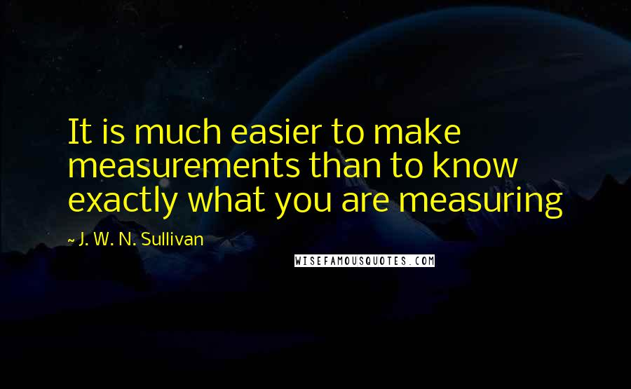 J. W. N. Sullivan quotes: It is much easier to make measurements than to know exactly what you are measuring