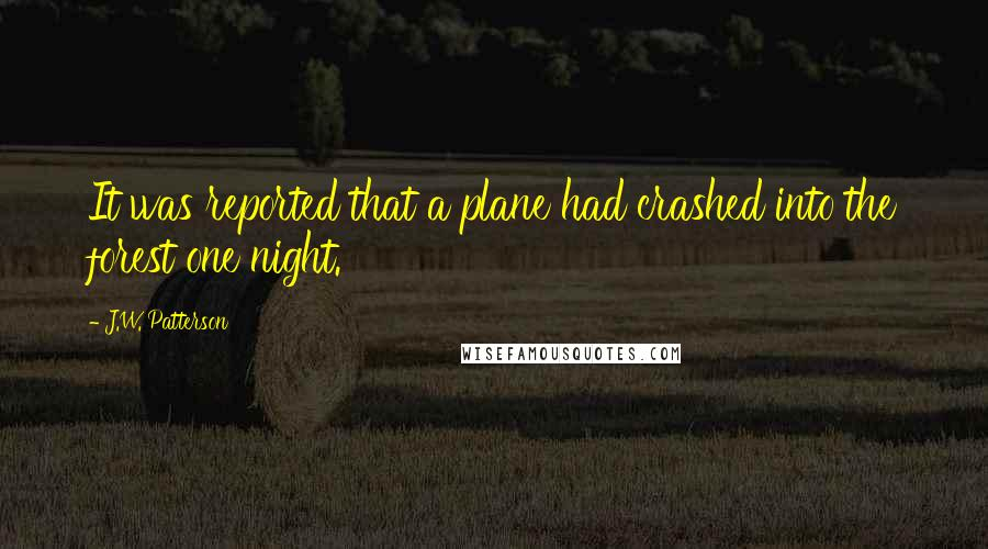 J.W. Patterson quotes: It was reported that a plane had crashed into the forest one night.
