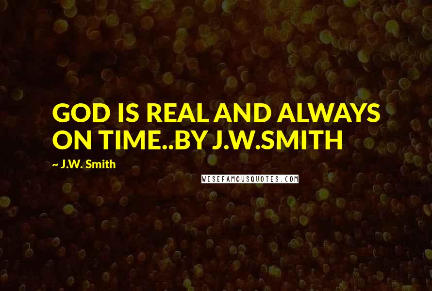 J.W. Smith quotes: GOD IS REAL AND ALWAYS ON TIME..BY J.W.SMITH