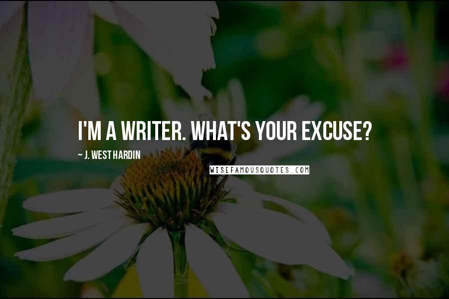 J. West Hardin quotes: I'm a writer. What's your excuse?