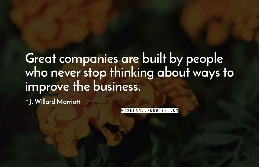 J. Willard Marriott quotes: Great companies are built by people who never stop thinking about ways to improve the business.
