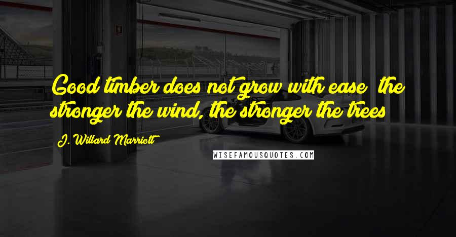 J. Willard Marriott quotes: Good timber does not grow with ease; the stronger the wind, the stronger the trees