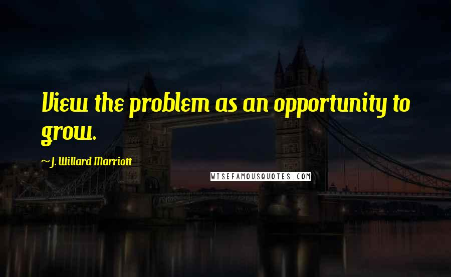 J. Willard Marriott quotes: View the problem as an opportunity to grow.