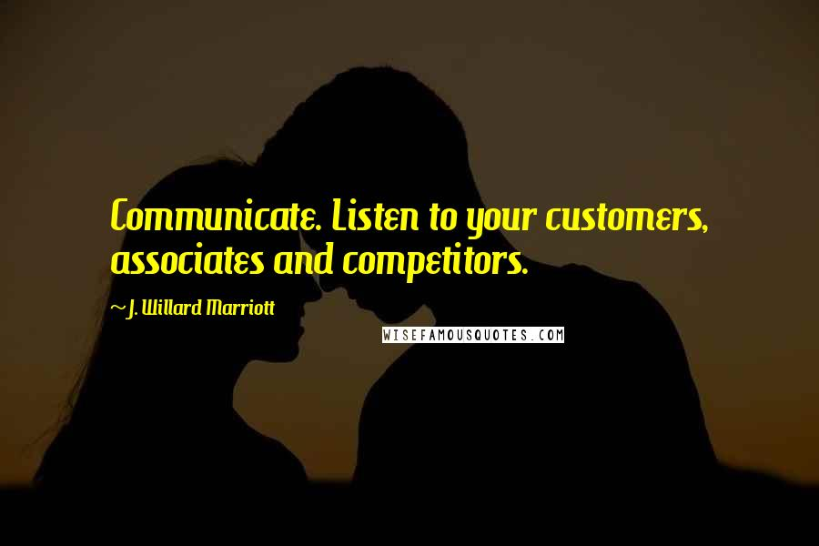 J. Willard Marriott quotes: Communicate. Listen to your customers, associates and competitors.