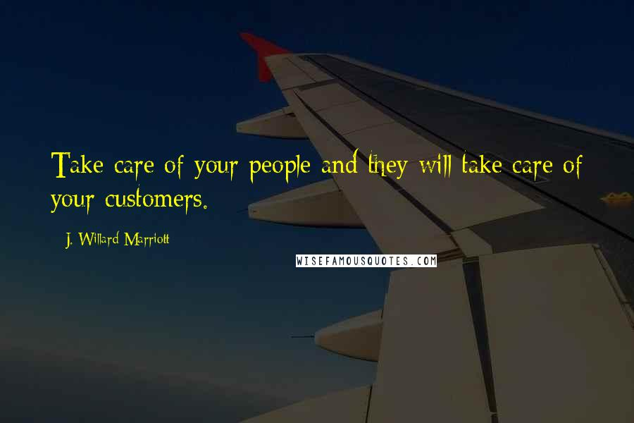 J. Willard Marriott quotes: Take care of your people and they will take care of your customers.