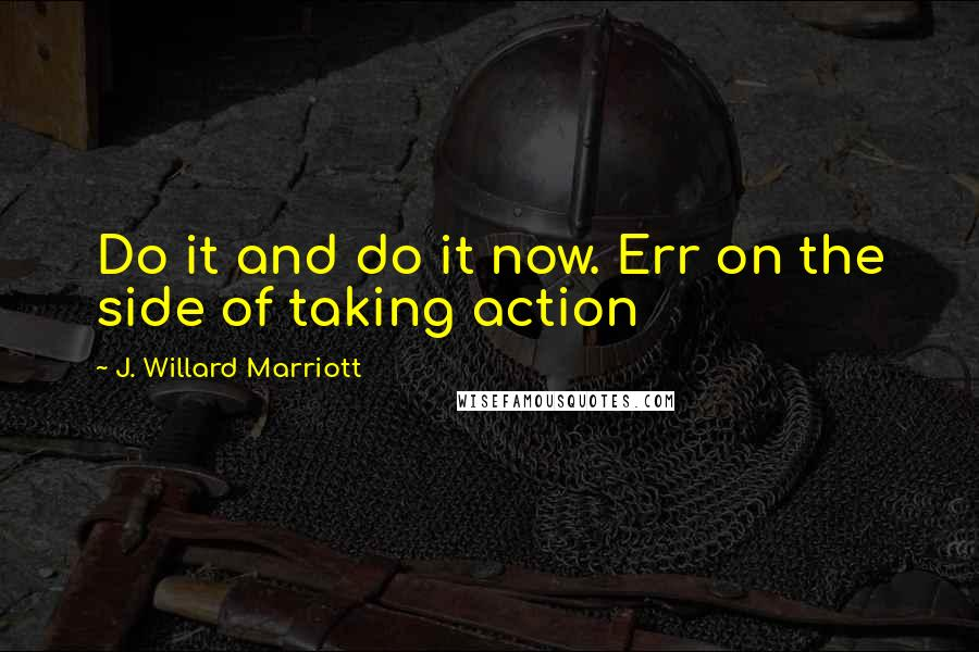 J. Willard Marriott quotes: Do it and do it now. Err on the side of taking action