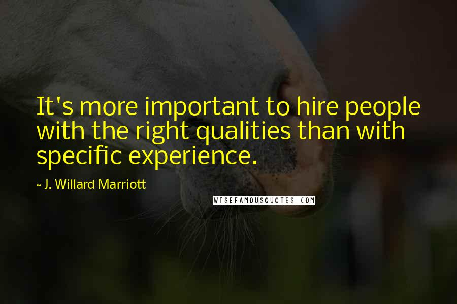 J. Willard Marriott quotes: It's more important to hire people with the right qualities than with specific experience.