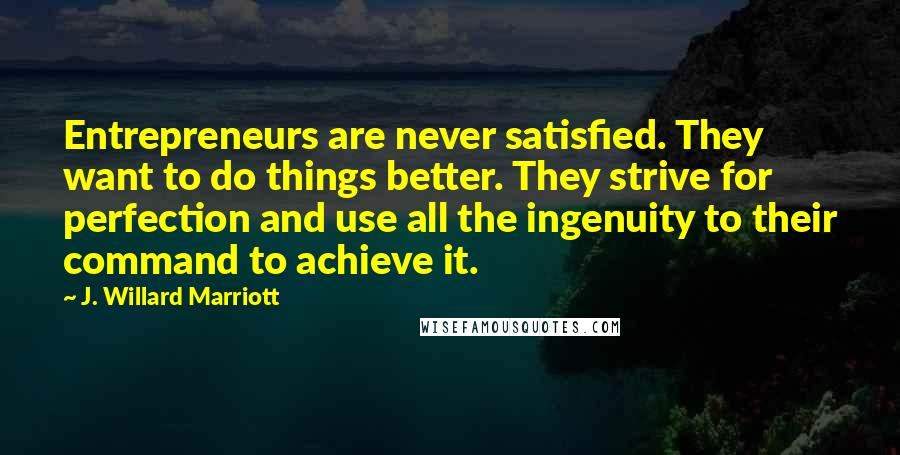 J. Willard Marriott quotes: Entrepreneurs are never satisfied. They want to do things better. They strive for perfection and use all the ingenuity to their command to achieve it.
