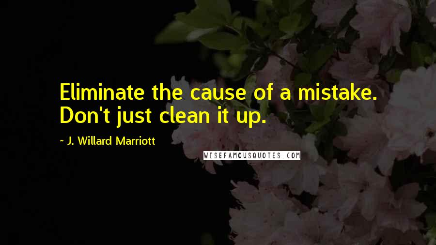 J. Willard Marriott quotes: Eliminate the cause of a mistake. Don't just clean it up.