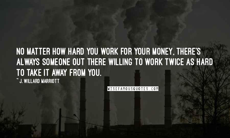J. Willard Marriott quotes: No matter how hard you work for your money, there's always someone out there willing to work twice as hard to take it away from you.