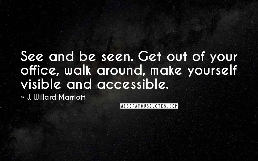 J. Willard Marriott quotes: See and be seen. Get out of your office, walk around, make yourself visible and accessible.