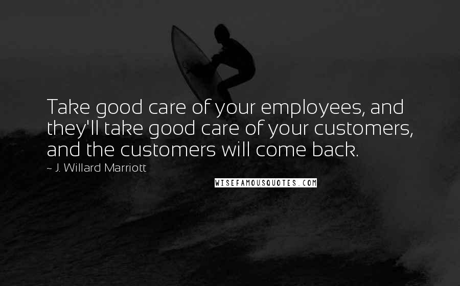 J. Willard Marriott quotes: Take good care of your employees, and they'll take good care of your customers, and the customers will come back.