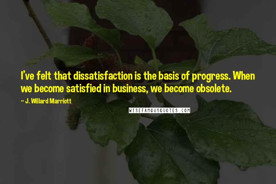 J. Willard Marriott quotes: I've felt that dissatisfaction is the basis of progress. When we become satisfied in business, we become obsolete.