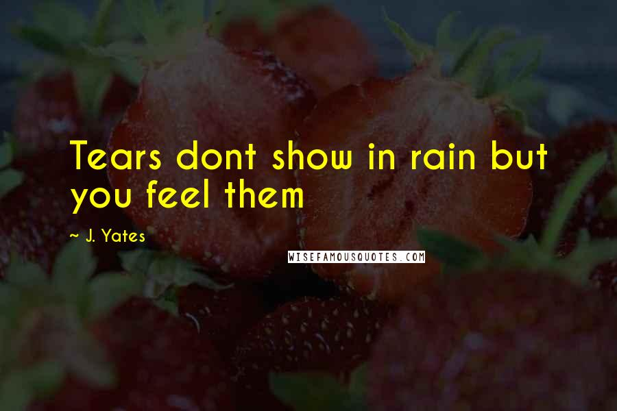 J. Yates quotes: Tears dont show in rain but you feel them