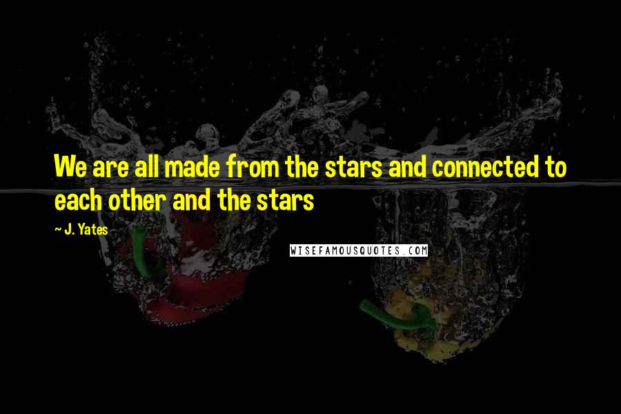 J. Yates quotes: We are all made from the stars and connected to each other and the stars