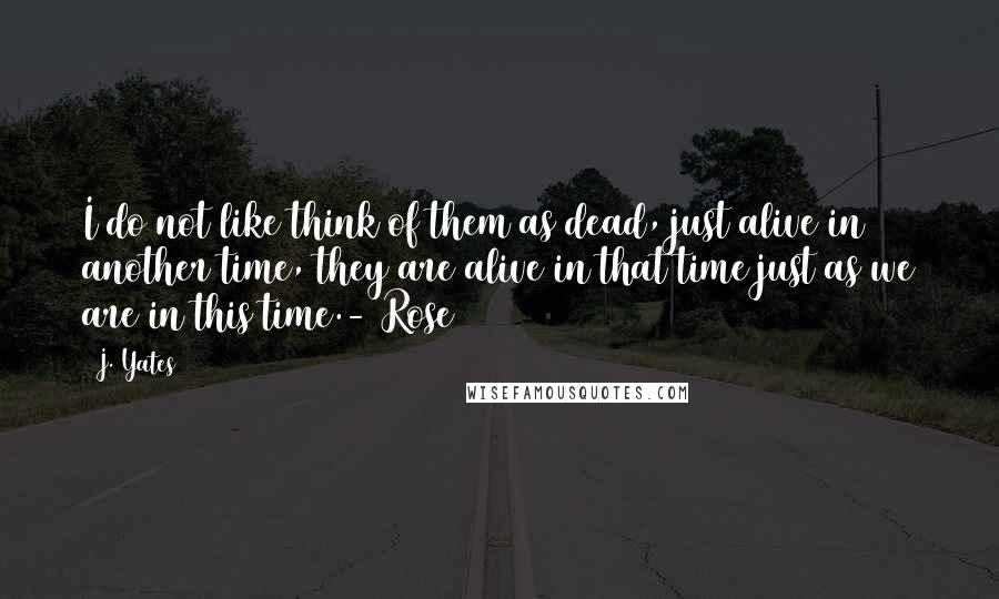 J. Yates quotes: I do not like think of them as dead, just alive in another time, they are alive in that time just as we are in this time.- Rose