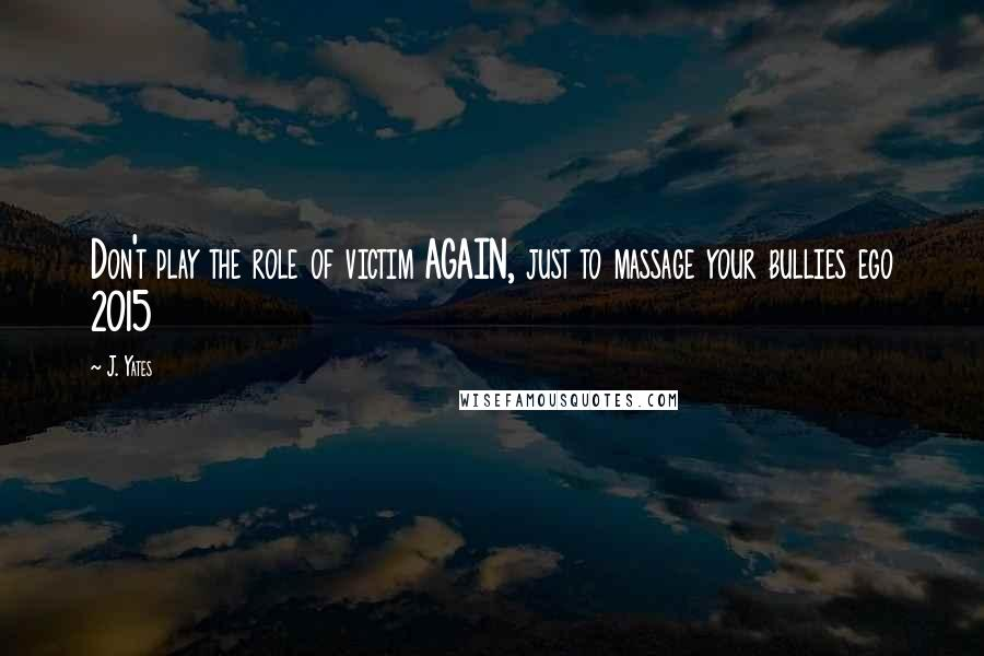 J. Yates quotes: Don't play the role of victim AGAIN, just to massage your bullies ego 2015