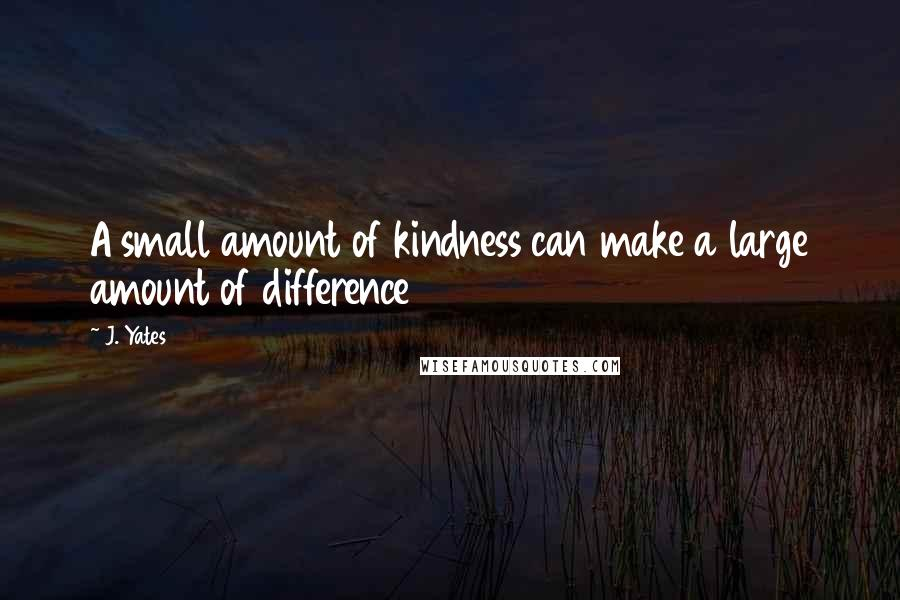 J. Yates quotes: A small amount of kindness can make a large amount of difference