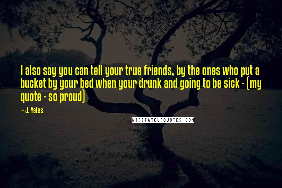 J. Yates quotes: I also say you can tell your true friends, by the ones who put a bucket by your bed when your drunk and going to be sick - (my quote