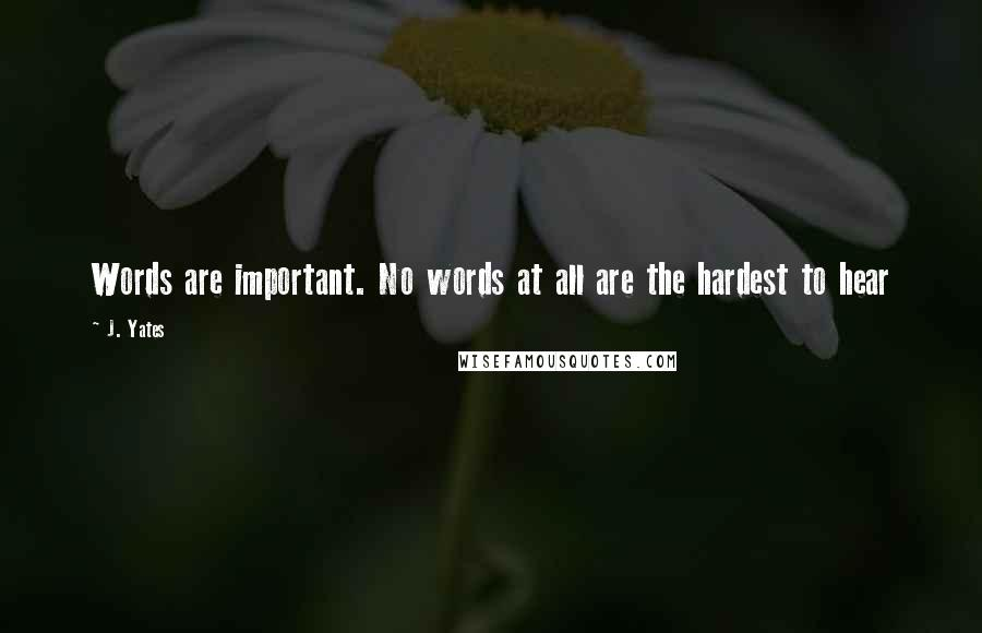 J. Yates quotes: Words are important. No words at all are the hardest to hear