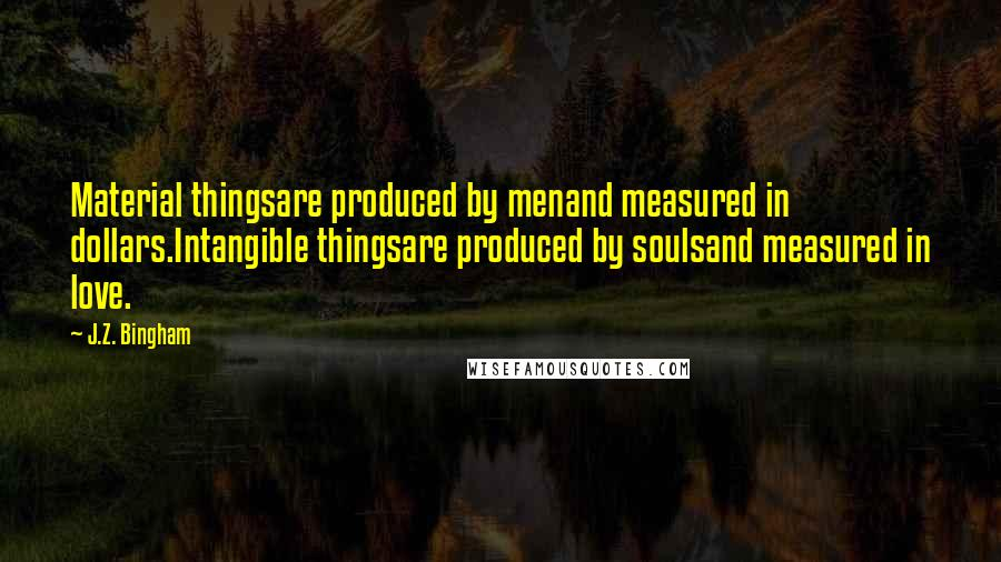 J.Z. Bingham quotes: Material thingsare produced by menand measured in dollars.Intangible thingsare produced by soulsand measured in love.