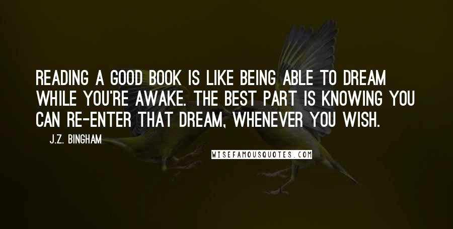 J.Z. Bingham quotes: Reading a good book is like being able to dream while you're awake. The best part is knowing you can re-enter that dream, whenever you wish.