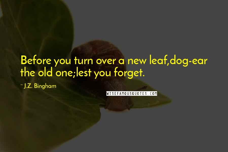 J.Z. Bingham quotes: Before you turn over a new leaf,dog-ear the old one;lest you forget.
