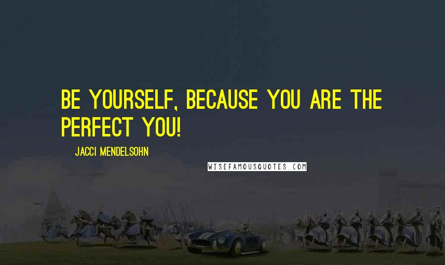 Jacci Mendelsohn quotes: Be yourself, because you are the perfect YOU!