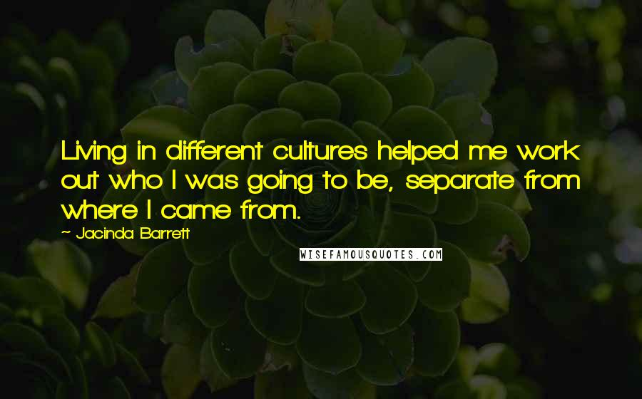 Jacinda Barrett quotes: Living in different cultures helped me work out who I was going to be, separate from where I came from.