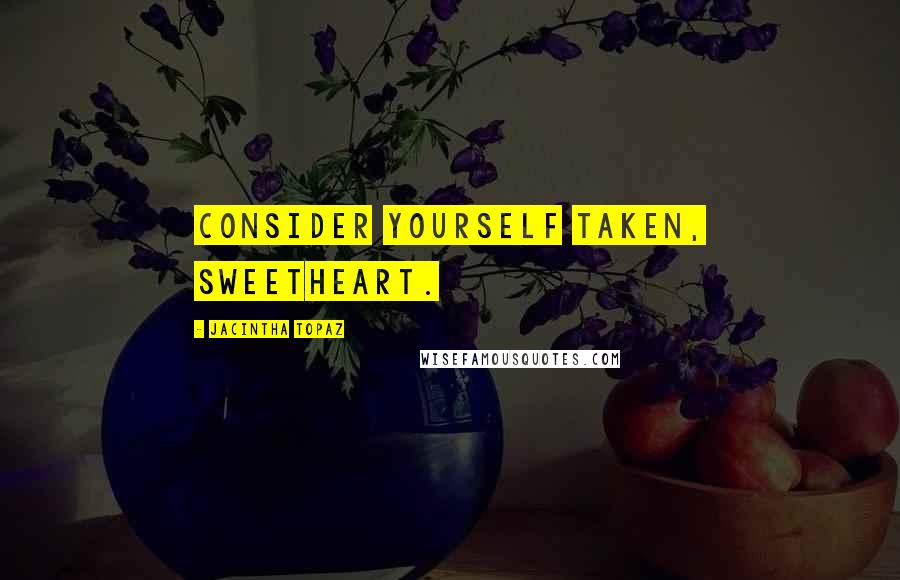 Jacintha Topaz quotes: Consider yourself taken, sweetheart.