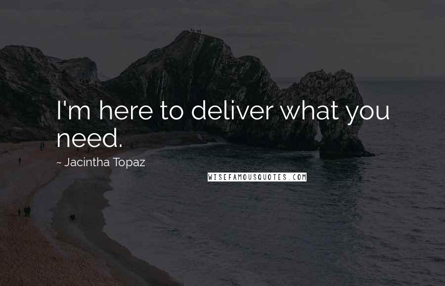 Jacintha Topaz quotes: I'm here to deliver what you need.