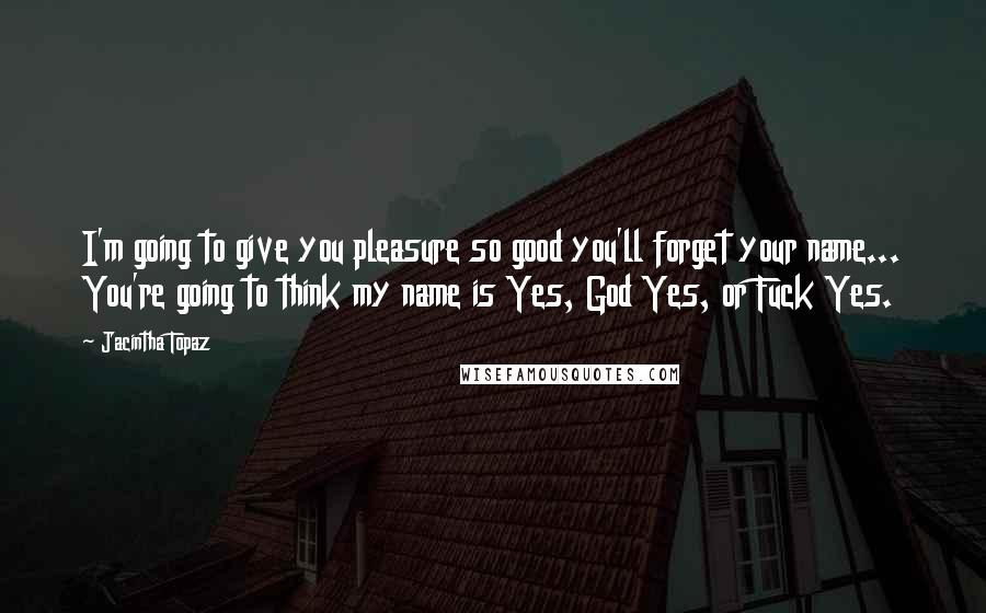 Jacintha Topaz quotes: I'm going to give you pleasure so good you'll forget your name... You're going to think my name is Yes, God Yes, or Fuck Yes.