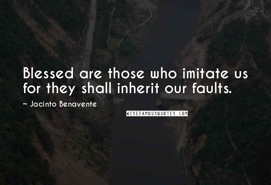 Jacinto Benavente quotes: Blessed are those who imitate us for they shall inherit our faults.