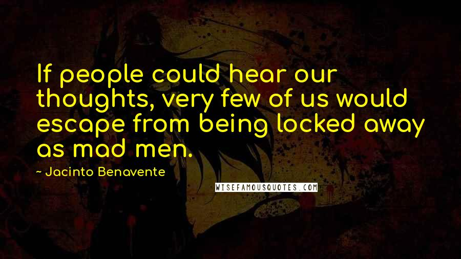 Jacinto Benavente quotes: If people could hear our thoughts, very few of us would escape from being locked away as mad men.
