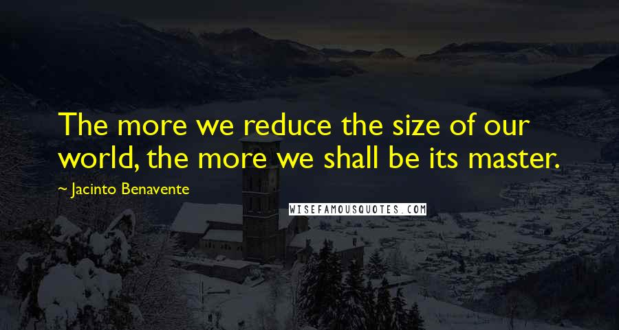 Jacinto Benavente quotes: The more we reduce the size of our world, the more we shall be its master.