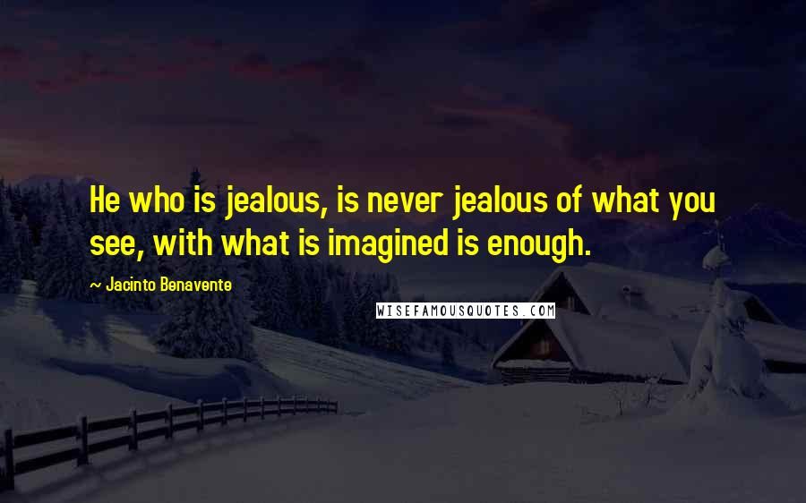 Jacinto Benavente quotes: He who is jealous, is never jealous of what you see, with what is imagined is enough.
