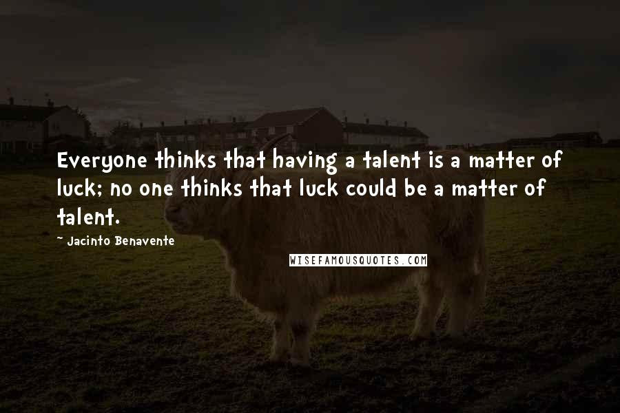 Jacinto Benavente quotes: Everyone thinks that having a talent is a matter of luck; no one thinks that luck could be a matter of talent.